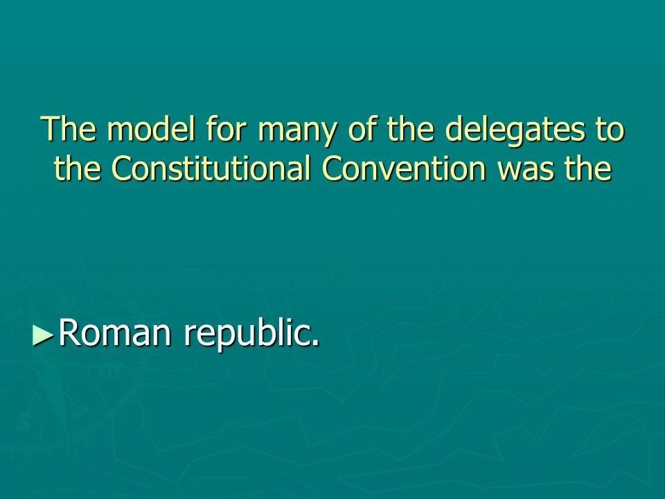 The model for many of the delegates to the Constitutional Convention was the ► Roman republic.
