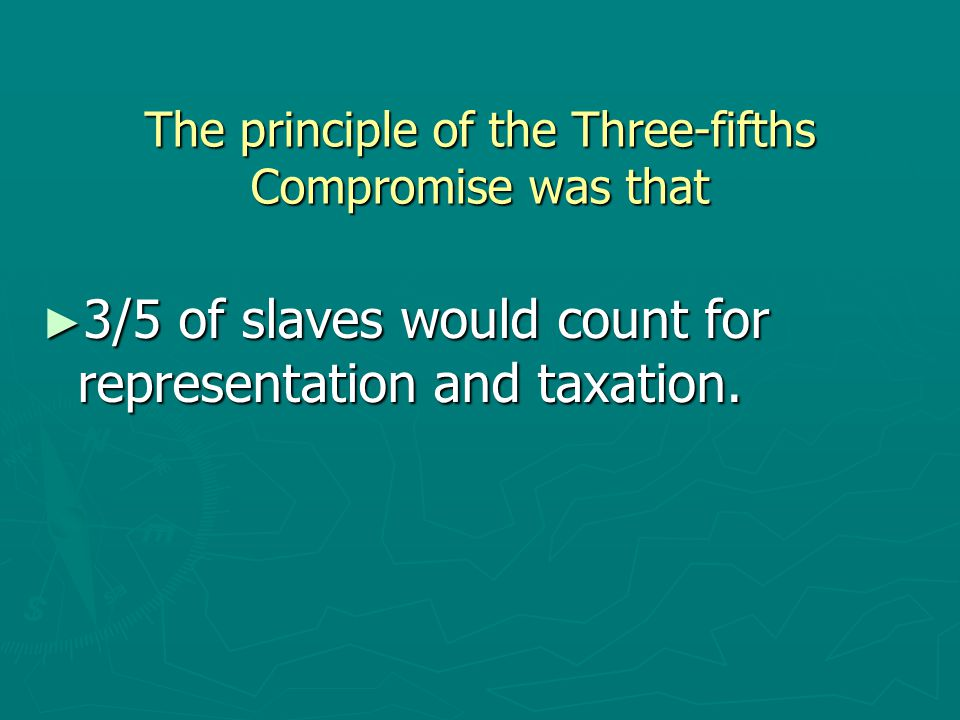 The principle of the Three-fifths Compromise was that ► 3/5 of slaves would count for representation and taxation.