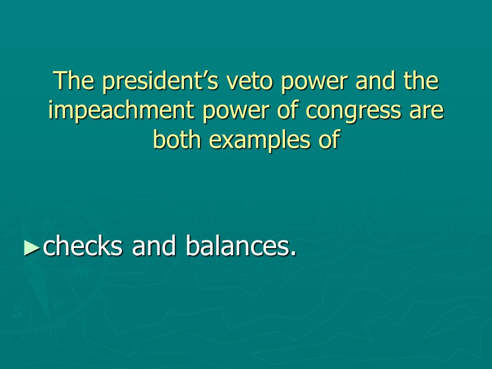The president's veto power and the impeachment power of congress are both examples of ► checks and balances.