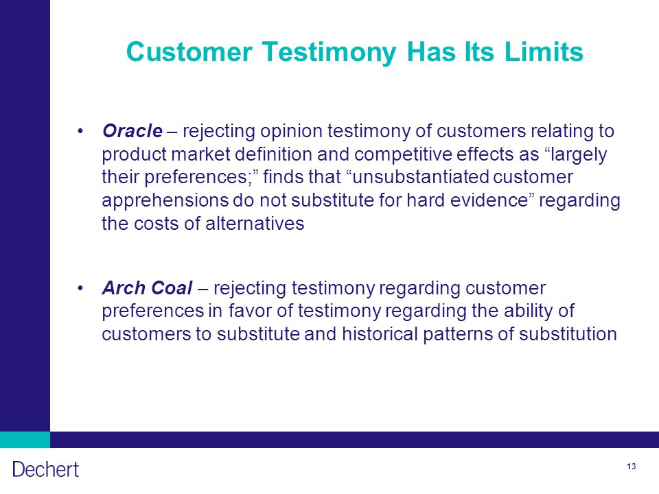 13 Customer Testimony Has Its Limits Oracle – rejecting opinion testimony of customers relating to product market definition and competitive effects as largely their preferences; finds that unsubstantiated customer apprehensions do not substitute for hard evidence regarding the costs of alternatives Arch Coal – rejecting testimony regarding customer preferences in favor of testimony regarding the ability of customers to substitute and historical patterns of substitution