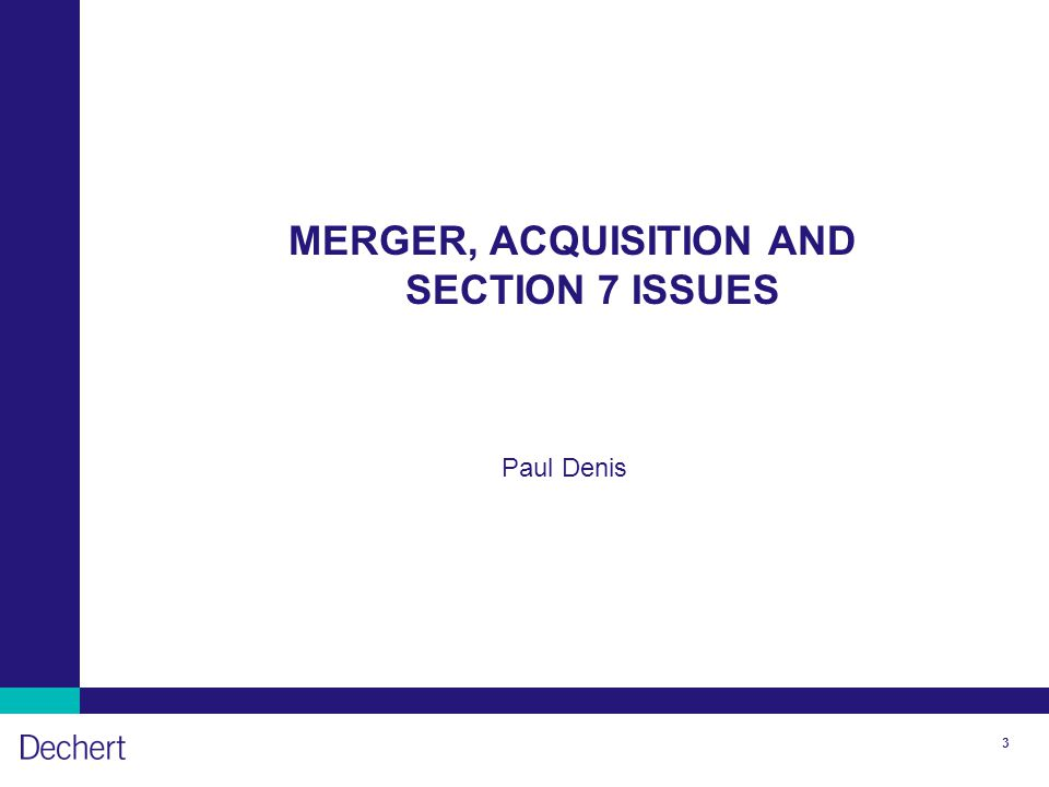 3 MERGER, ACQUISITION AND SECTION 7 ISSUES Paul Denis
