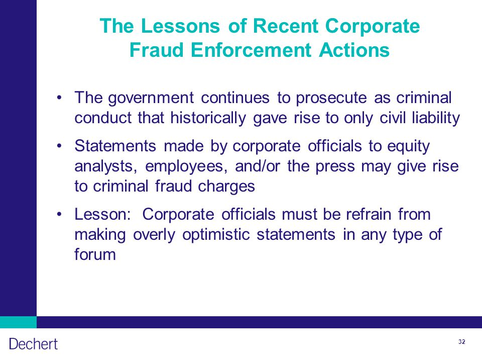 32 The Lessons of Recent Corporate Fraud Enforcement Actions The government continues to prosecute as criminal conduct that historically gave rise to only civil liability Statements made by corporate officials to equity analysts, employees, and/or the press may give rise to criminal fraud charges Lesson: Corporate officials must be refrain from making overly optimistic statements in any type of forum