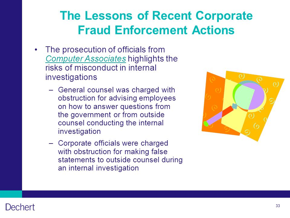 33 The Lessons of Recent Corporate Fraud Enforcement Actions The prosecution of officials from Computer Associates highlights the risks of misconduct in internal investigations Computer Associates –General counsel was charged with obstruction for advising employees on how to answer questions from the government or from outside counsel conducting the internal investigation –Corporate officials were charged with obstruction for making false statements to outside counsel during an internal investigation