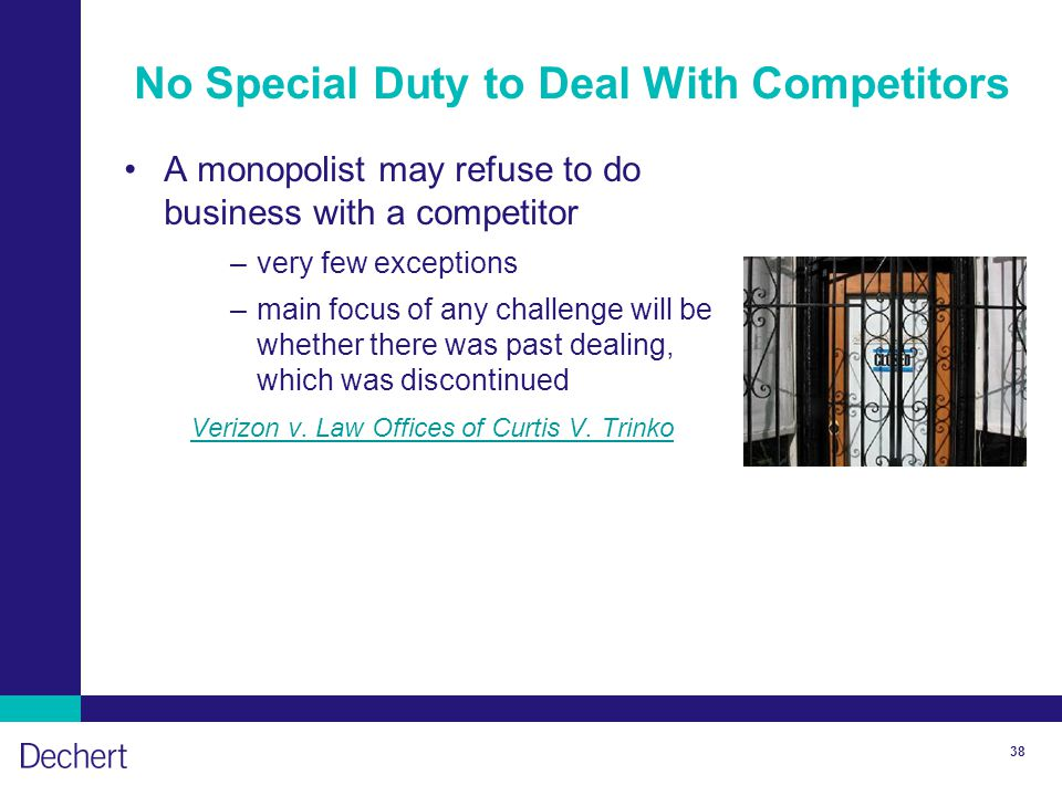 38 No Special Duty to Deal With Competitors A monopolist may refuse to do business with a competitor –very few exceptions –main focus of any challenge will be whether there was past dealing, which was discontinued Verizon v.