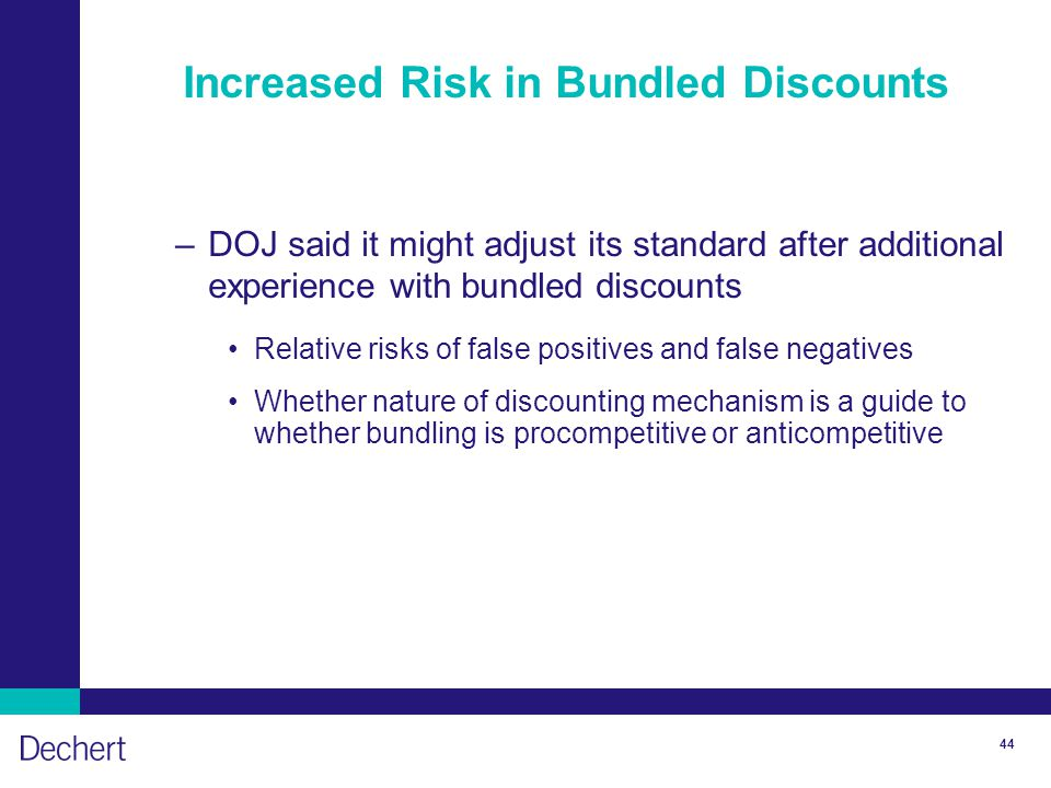44 Increased Risk in Bundled Discounts –DOJ said it might adjust its standard after additional experience with bundled discounts Relative risks of false positives and false negatives Whether nature of discounting mechanism is a guide to whether bundling is procompetitive or anticompetitive
