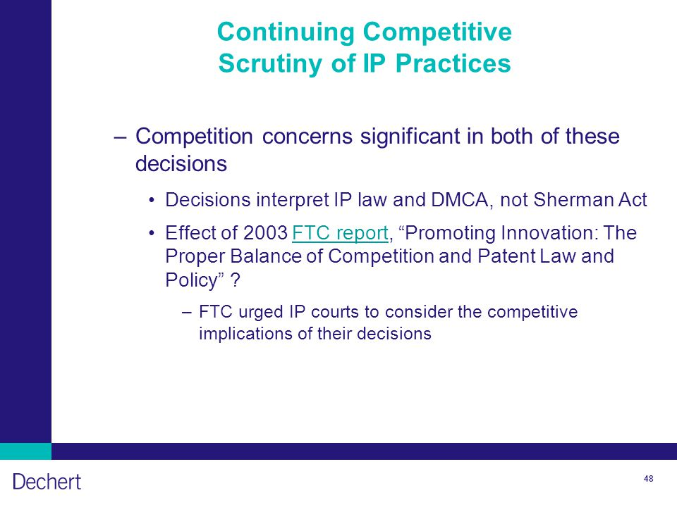 48 Continuing Competitive Scrutiny of IP Practices –Competition concerns significant in both of these decisions Decisions interpret IP law and DMCA, not Sherman Act Effect of 2003 FTC report, Promoting Innovation: The Proper Balance of Competition and Patent Law and Policy FTC report –FTC urged IP courts to consider the competitive implications of their decisions