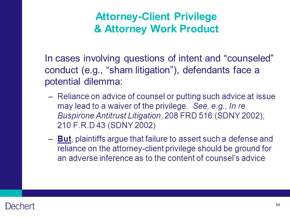 59 Attorney-Client Privilege & Attorney Work Product In cases involving questions of intent and counseled conduct (e.g., sham litigation ), defendants face a potential dilemma: –Reliance on advice of counsel or putting such advice at issue may lead to a waiver of the privilege.