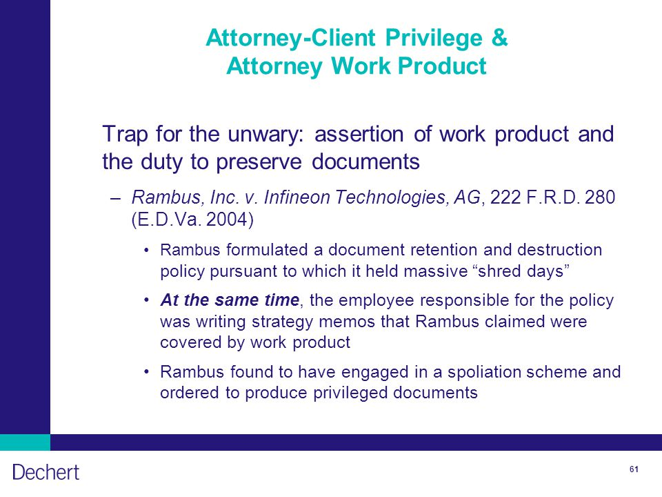 61 Attorney-Client Privilege & Attorney Work Product Trap for the unwary: assertion of work product and the duty to preserve documents –Rambus, Inc.