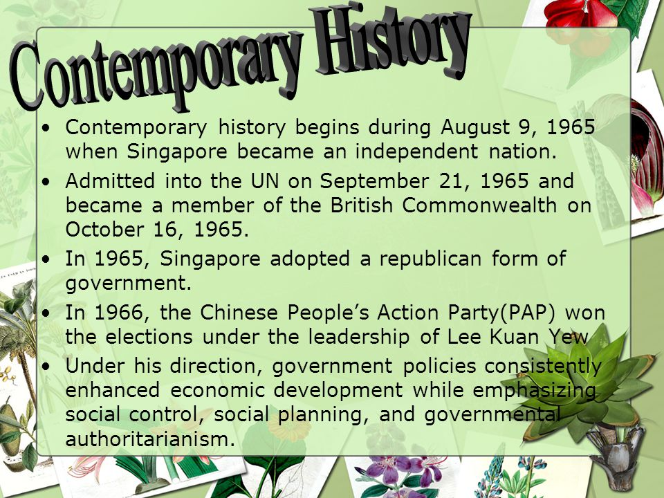 Contemporary history begins during August 9, 1965 when Singapore became an independent nation.