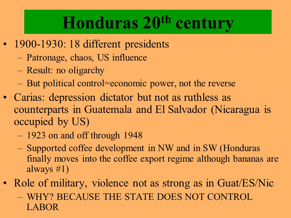 Honduras 20 th century 1900-1930: 18 different presidents –Patronage, chaos, US influence –Result: no oligarchy –But political control=economic power,