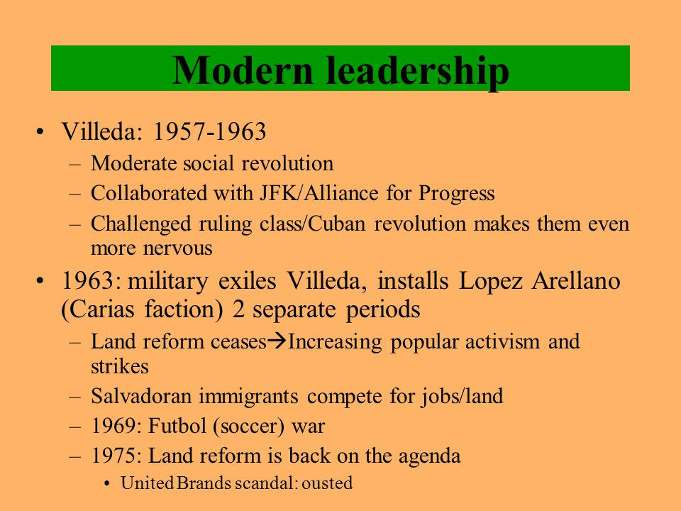 Modern leadership Villeda: 1957-1963 –Moderate social revolution –Collaborated with JFK/Alliance for Progress –Challenged ruling class/Cuban revolutio