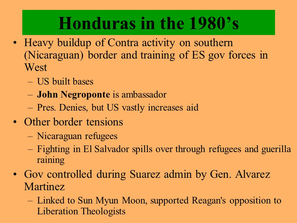 Honduras in the 1980's Heavy buildup of Contra activity on southern (Nicaraguan) border and training of ES gov forces in West –US built bases –John Ne