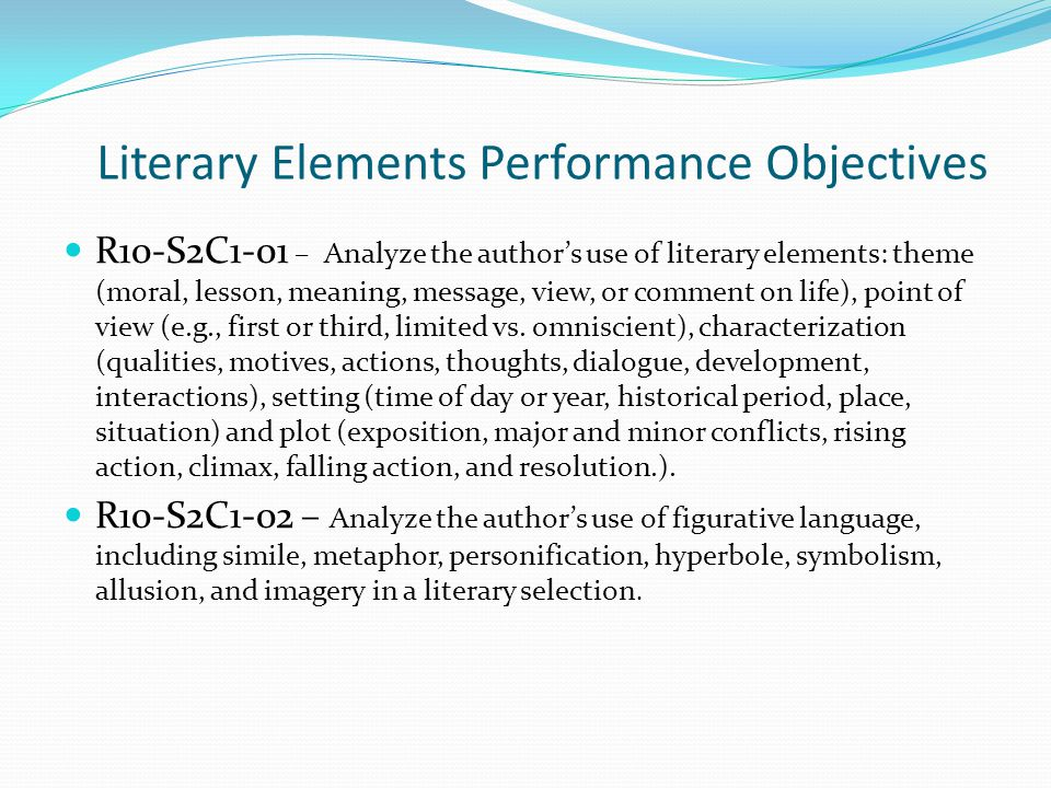 Literary Elements Performance Objectives R10-S2C1-01 – Analyze the author's use of literary elements: theme (moral, lesson, meaning, message, view, or comment on life), point of view (e.g., first or third, limited vs.