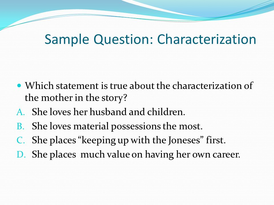 Sample Question: Characterization Which statement is true about the characterization of the mother in the story.