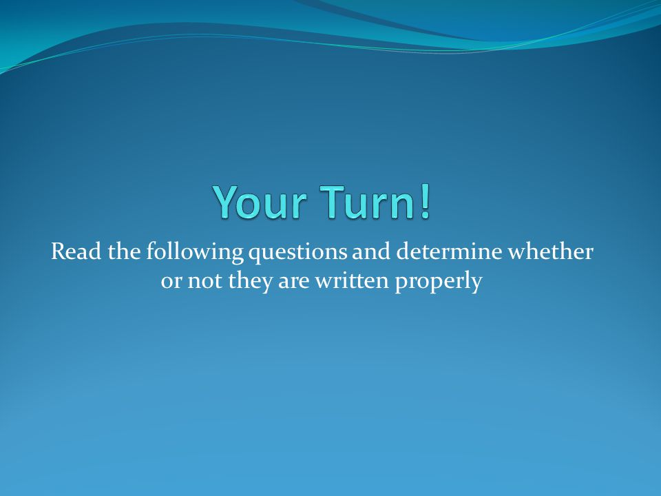 Read the following questions and determine whether or not they are written properly