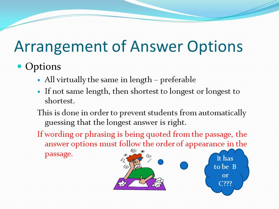 Arrangement of Answer Options Options All virtually the same in length – preferable If not same length, then shortest to longest or longest to shortes