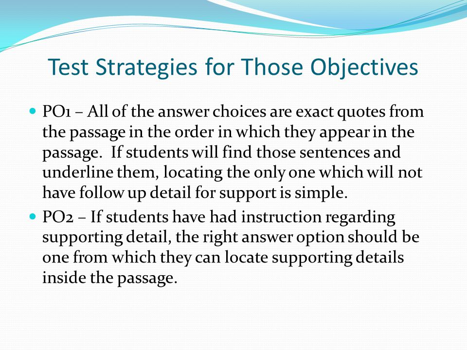 Test Strategies for Those Objectives PO1 – All of the answer choices are exact quotes from the passage in the order in which they appear in the passag