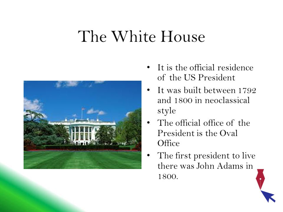 The White House It is the official residence of the US President It was built between 1792 and 1800 in neoclassical style The official office of the President is the Oval Office The first president to live there was John Adams in 1800.