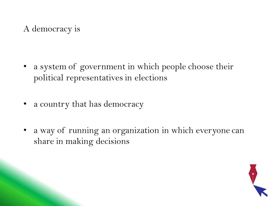 A democracy is a system of government in which people choose their political representatives in elections a country that has democracy a way of running an organization in which everyone can share in making decisions