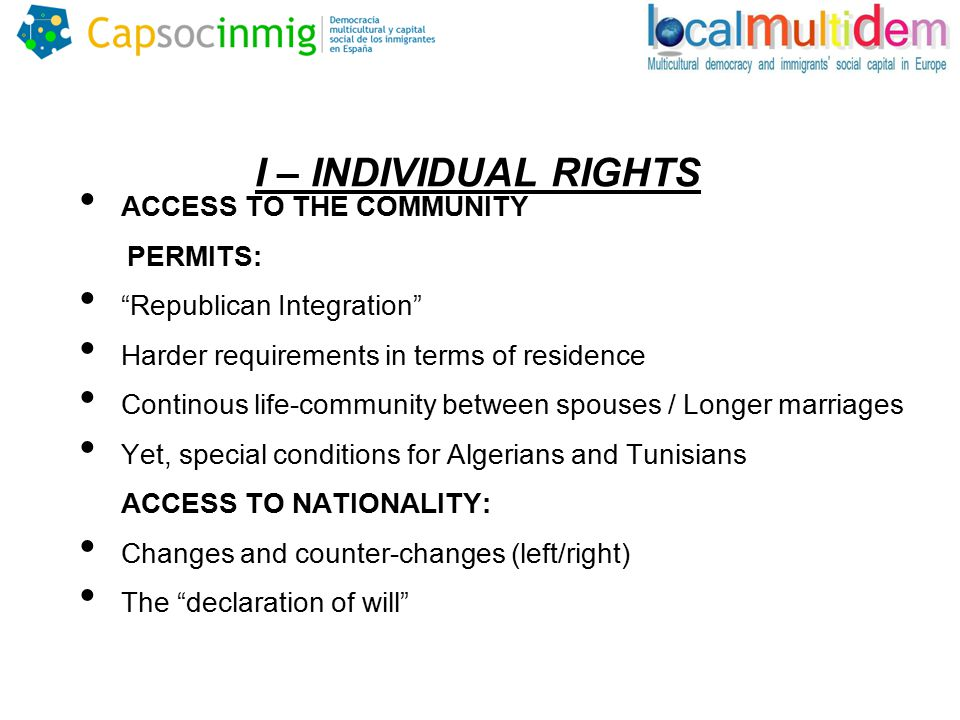 I – INDIVIDUAL RIGHTS ACCESS TO THE COMMUNITY PERMITS: Republican Integration Harder requirements in terms of residence Continous life-community between spouses / Longer marriages Yet, special conditions for Algerians and Tunisians ACCESS TO NATIONALITY: Changes and counter-changes (left/right) The declaration of will