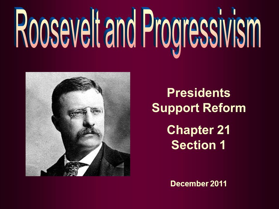 Presidents Support Reform Chapter 21 Section 1 December 2011