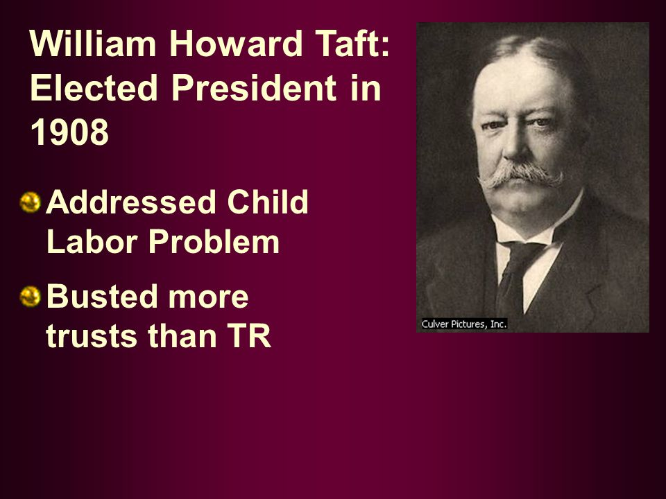 William Howard Taft: Elected President in 1908 Addressed Child Labor Problem Busted more trusts than TR
