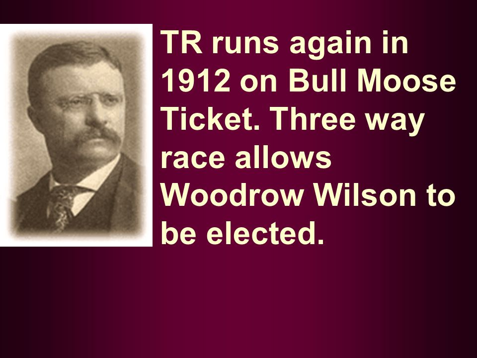 TR runs again in 1912 on Bull Moose Ticket. Three way race allows Woodrow Wilson to be elected.