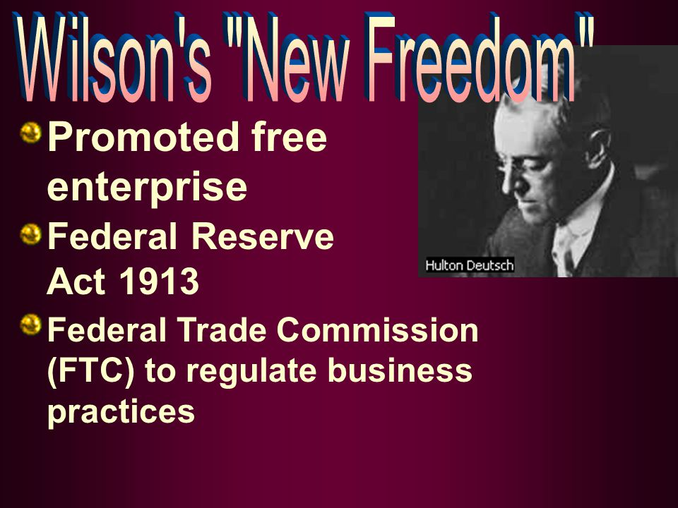 Promoted free enterprise Federal Reserve Act 1913 Federal Trade Commission (FTC) to regulate business practices