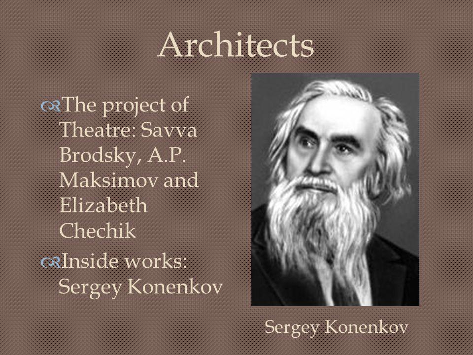 Architects  The project of Theatre: Savva Brodsky, A.P. Maksimov and Elizabeth Chechik  Inside works: Sergey Konenkov Sergey Konenkov