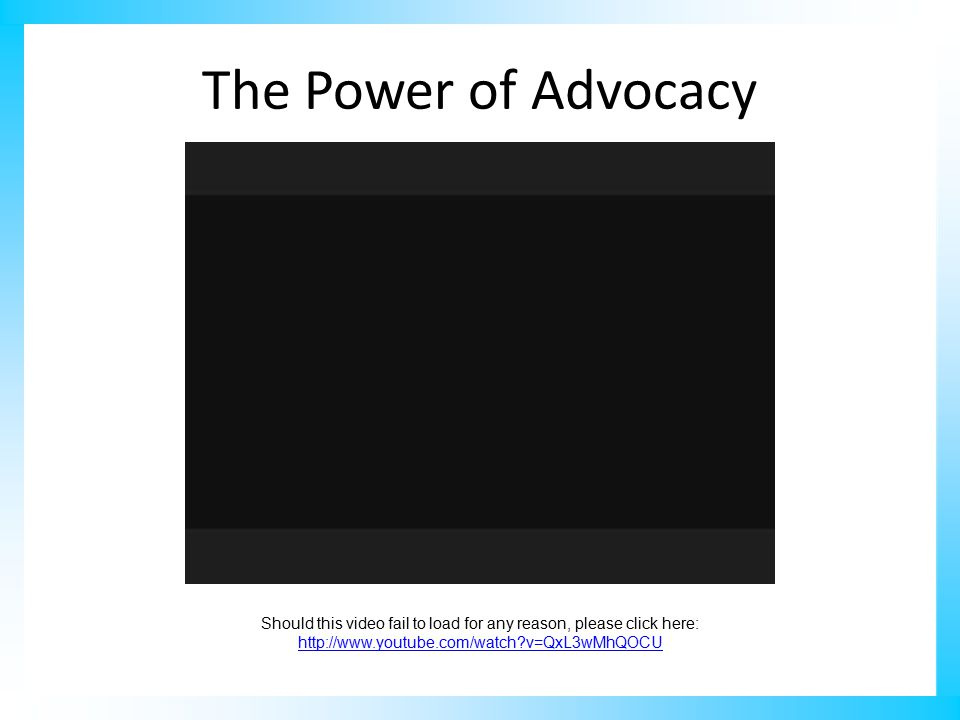 The Power of Advocacy Should this video fail to load for any reason, please click here: http://www.youtube.com/watch v=QxL3wMhQOCU http://www.youtube.com/watch v=QxL3wMhQOCU