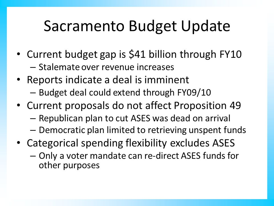 Sacramento Budget Update Current budget gap is $41 billion through FY10 – Stalemate over revenue increases Reports indicate a deal is imminent – Budget deal could extend through FY09/10 Current proposals do not affect Proposition 49 – Republican plan to cut ASES was dead on arrival – Democratic plan limited to retrieving unspent funds Categorical spending flexibility excludes ASES – Only a voter mandate can re-direct ASES funds for other purposes