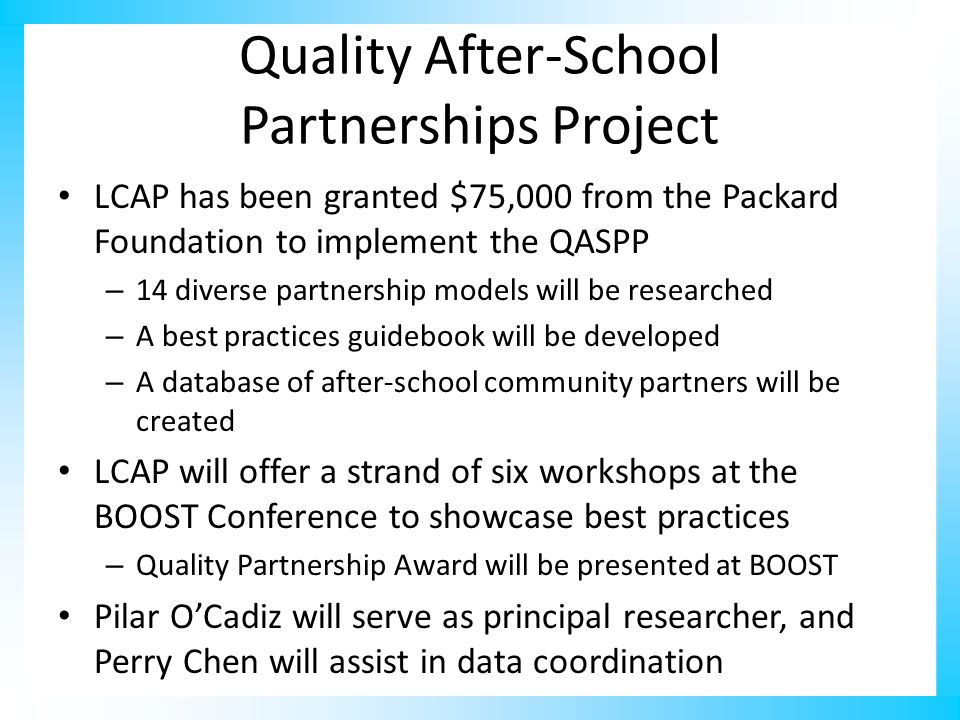 Quality After-School Partnerships Project LCAP has been granted $75,000 from the Packard Foundation to implement the QASPP – 14 diverse partnership models will be researched – A best practices guidebook will be developed – A database of after-school community partners will be created LCAP will offer a strand of six workshops at the BOOST Conference to showcase best practices – Quality Partnership Award will be presented at BOOST Pilar O'Cadiz will serve as principal researcher, and Perry Chen will assist in data coordination
