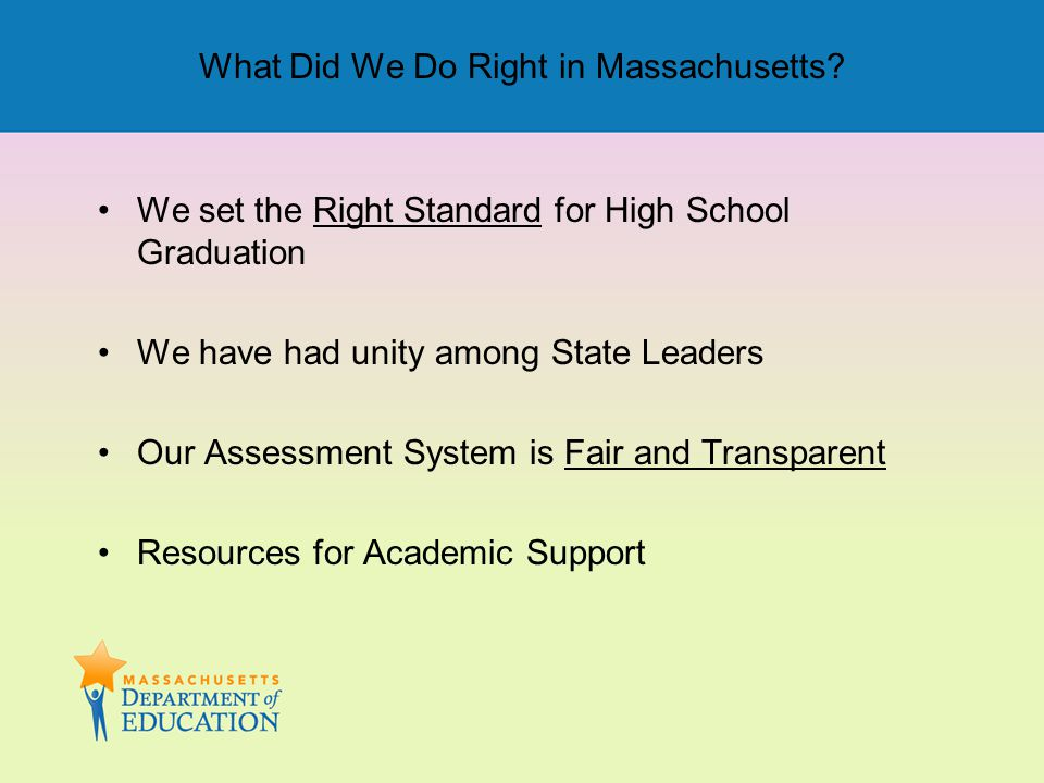 What Did We Do Right in Massachusetts? We set the Right Standard for High School Graduation We have had unity among State Leaders Our Assessment Syste