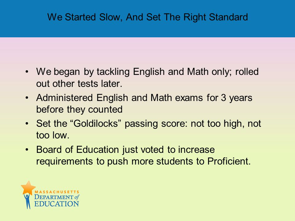 We Started Slow, And Set The Right Standard We began by tackling English and Math only; rolled out other tests later. Administered English and Math ex