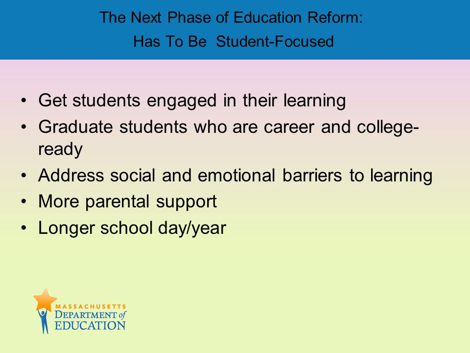 The Next Phase of Education Reform: Has To Be Student-Focused Get students engaged in their learning Graduate students who are career and college- rea