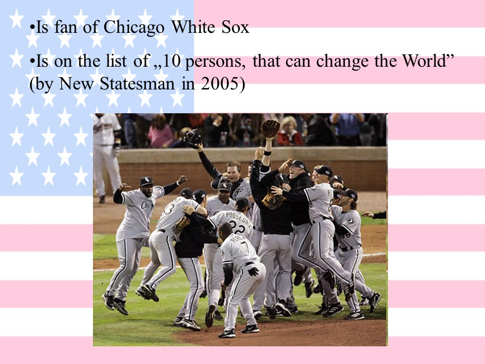 "Is fan of Chicago White Sox Is on the list of ""10 persons, that can change the World (by New Statesman in 2005)"