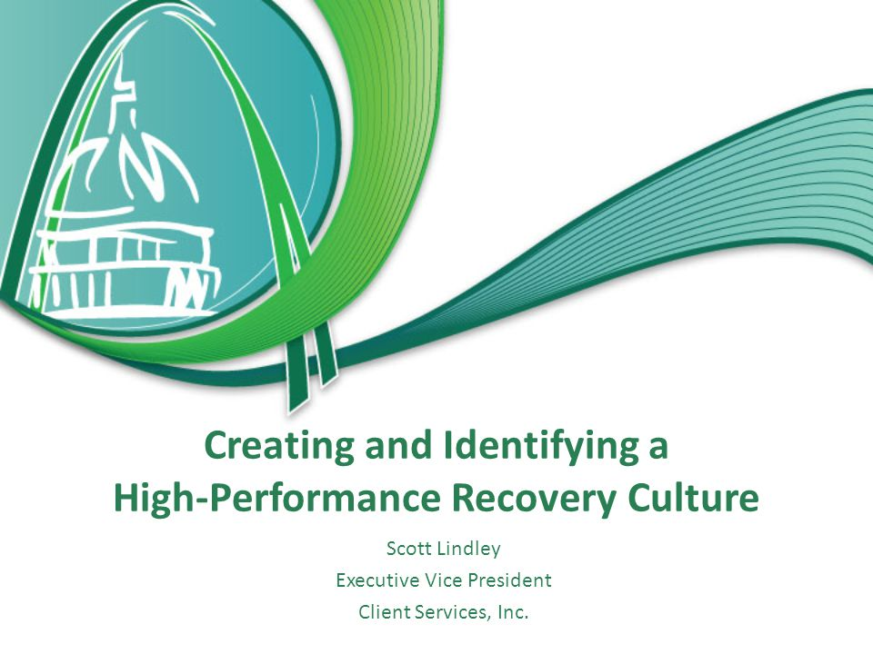 Creating and Identifying a High-Performance Recovery Culture Scott Lindley Executive Vice President Client Services, Inc.
