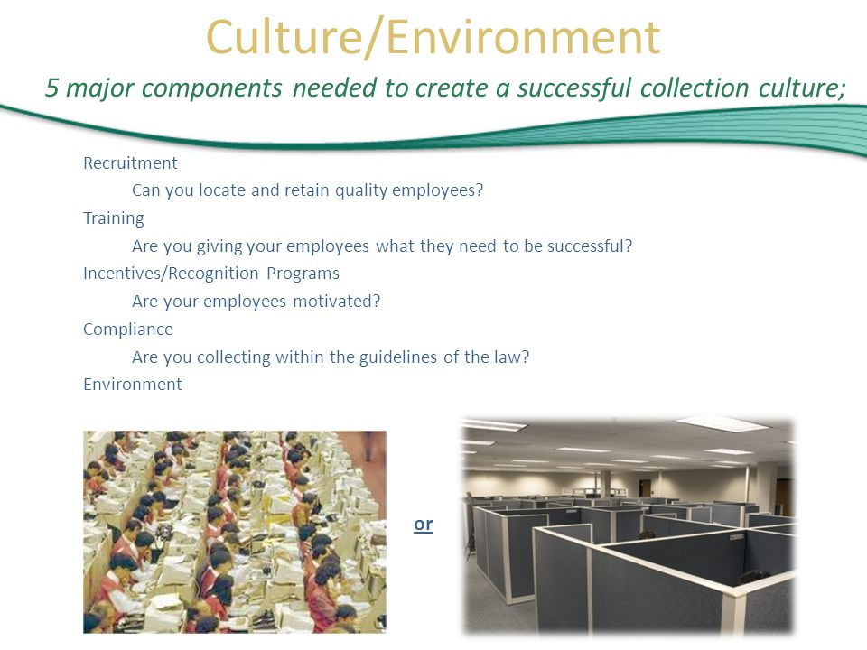 5 major components needed to create a successful collection culture; Recruitment Can you locate and retain quality employees.