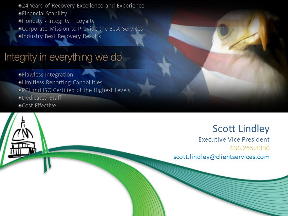 24 Years of Recovery Excellence and Experience Financial Stability Honesty - Integrity – Loyalty Corporate Mission to Provide the Best Services Industry Best Recovery Results Flawless Integration Limitless Reporting Capabilities PCI and ISO Certified at the Highest Levels Dedicated Staff Cost Effective Scott Lindley Executive Vice President 636.255.3330 scott.lindley@clientservices.com