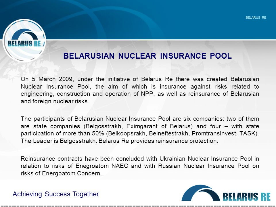 BELARUSIAN NUCLEAR INSURANCE POOL On 5 March 2009, under the initiative of Belarus Re there was created Belarusian Nuclear Insurance Pool, the aim of which is insurance against risks related to engineering, construction and operation of NPP, as well as reinsurance of Belarusian and foreign nuclear risks.