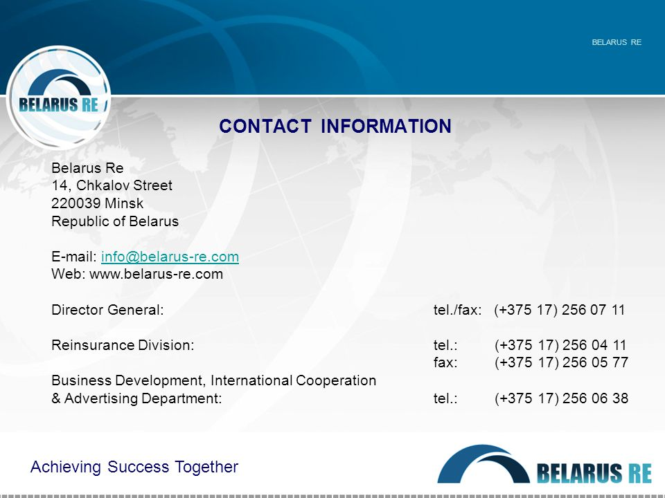 CONTACT INFORMATION BELARUS RE Belarus Re 14, Chkalov Street 220039 Minsk Republic of Belarus E-mail: info@belarus-re.cominfo@belarus-re.com Web: www.belarus-re.com Director General: tel./fax: (+375 17) 256 07 11 Reinsurance Division: tel.: (+375 17) 256 04 11 fax: (+375 17) 256 05 77 Business Development, International Cooperation & Advertising Department: tel.: (+375 17) 256 06 38 Achieving Success Together