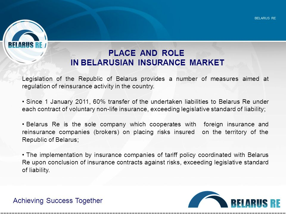 PLACE AND ROLE IN BELARUSIAN INSURANCE MARKET BELARUS RE Legislation of the Republic of Belarus provides a number of measures aimed at regulation of reinsurance activity in the country.