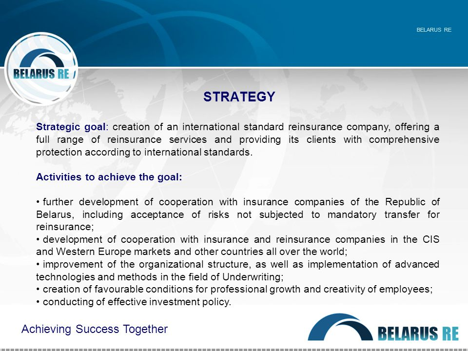 STRATEGY BELARUS RE Strategic goal: creation of an international standard reinsurance company, offering a full range of reinsurance services and providing its clients with comprehensive protection according to international standards.