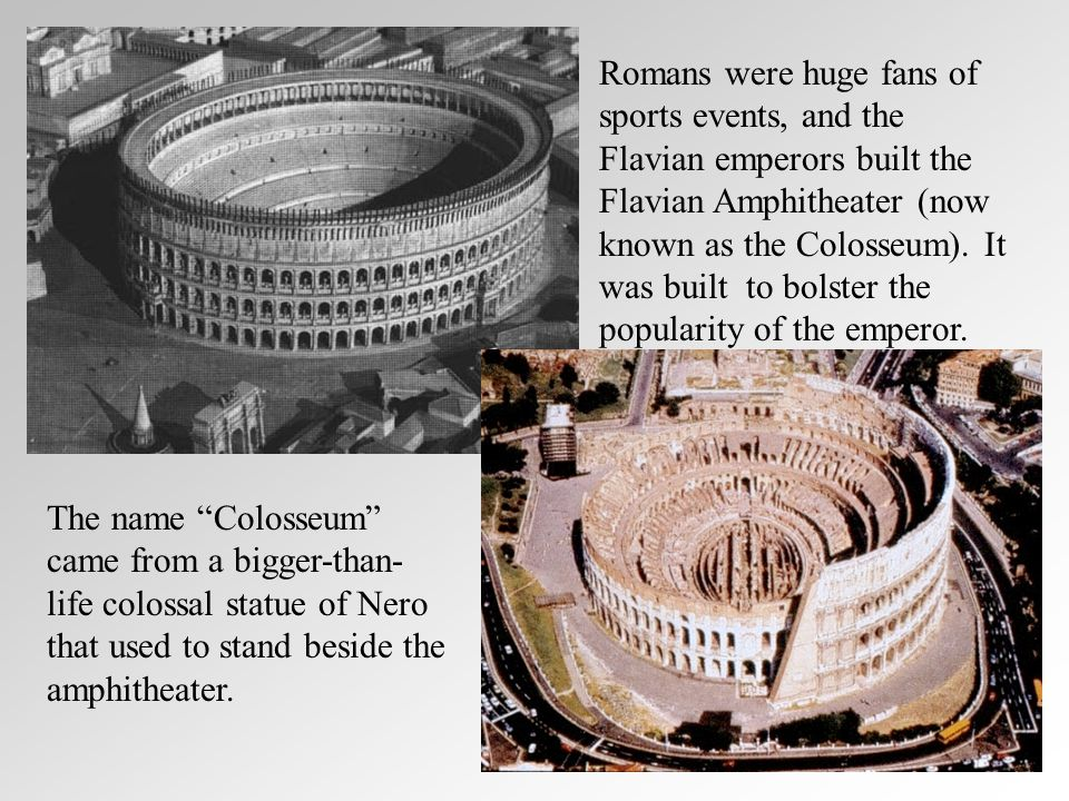 Romans were huge fans of sports events, and the Flavian emperors built the Flavian Amphitheater (now known as the Colosseum).