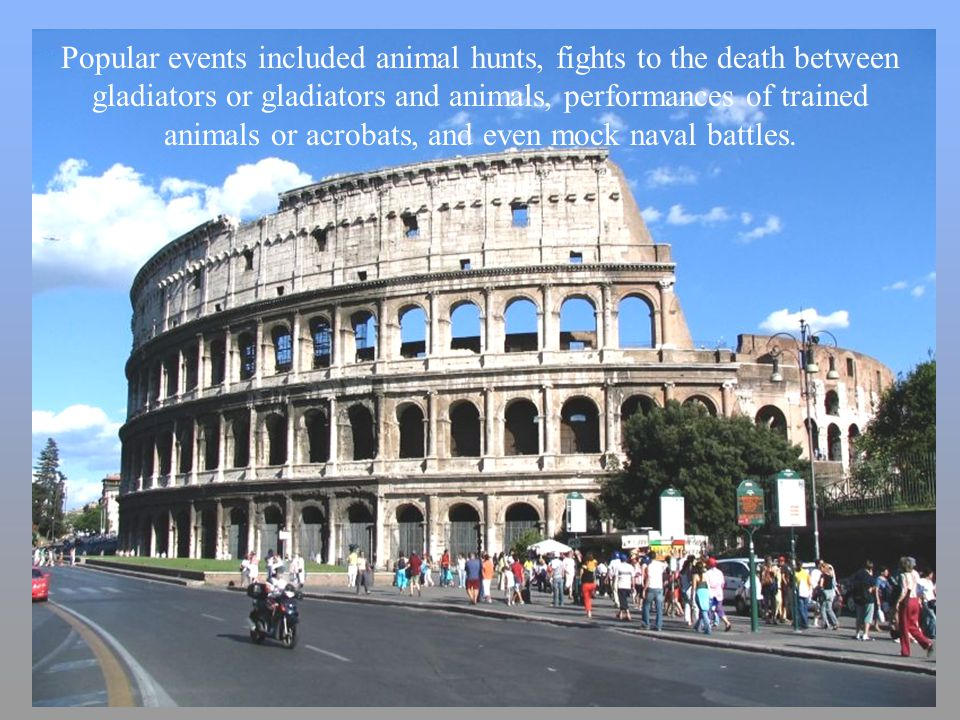 Popular events included animal hunts, fights to the death between gladiators or gladiators and animals, performances of trained animals or acrobats, and even mock naval battles.