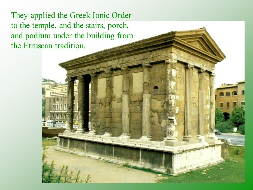 They applied the Greek Ionic Order to the temple, and the stairs, porch, and podium under the building from the Etruscan tradition.