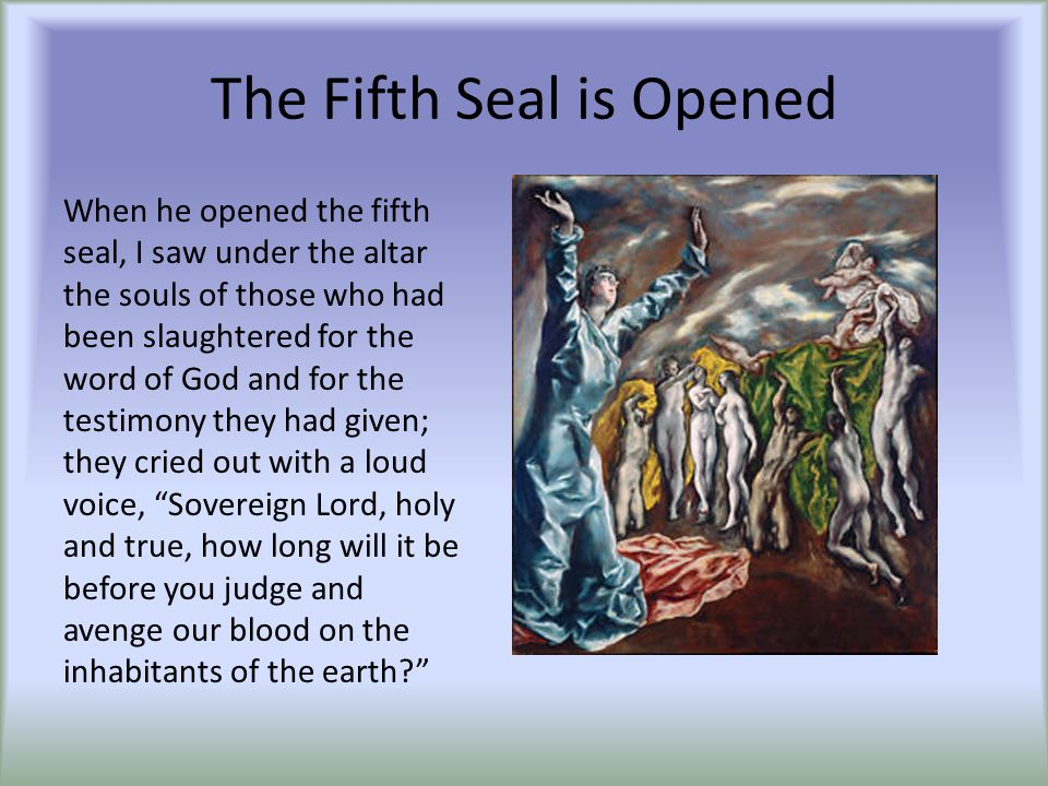 The Fifth Seal is Opened When he opened the fifth seal, I saw under the altar the souls of those who had been slaughtered for the word of God and for