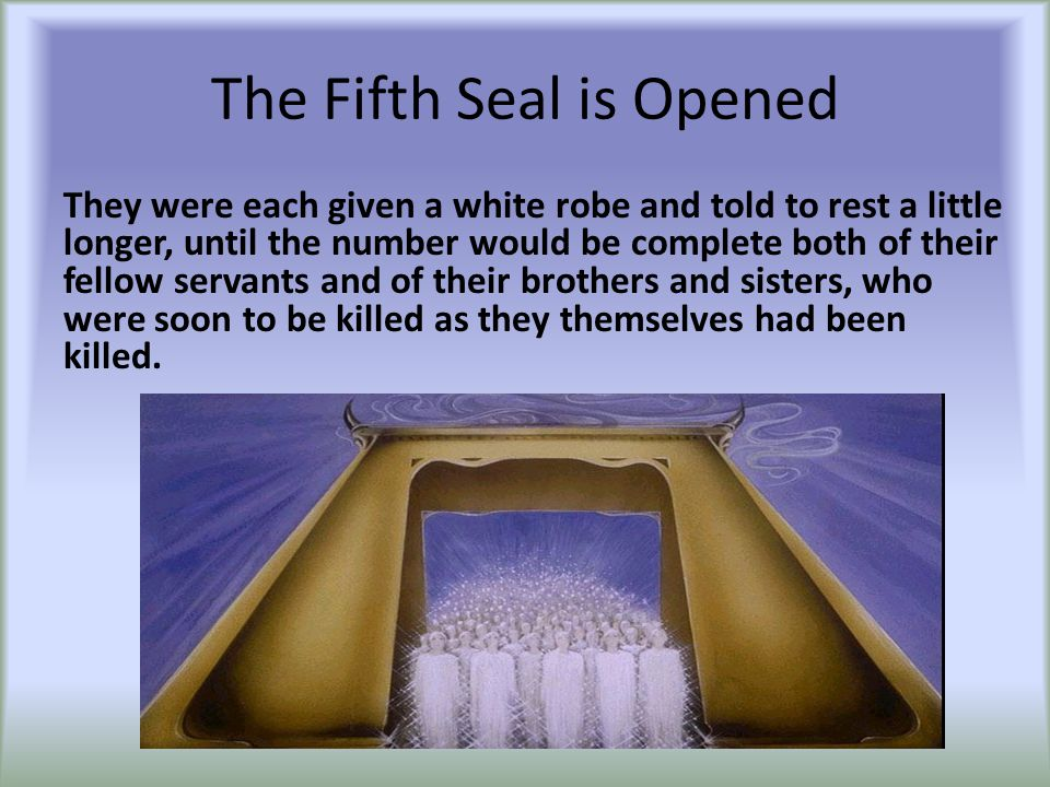 The Fifth Seal is Opened They were each given a white robe and told to rest a little longer, until the number would be complete both of their fellow servants and of their brothers and sisters, who were soon to be killed as they themselves had been killed.