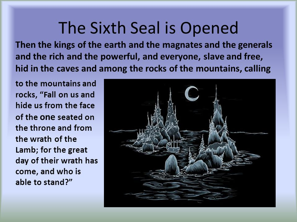 "The Sixth Seal is Opened to the mountains and rocks, ""Fall on us and hide us from the face of the one seated on the throne and from the wrath of the L"
