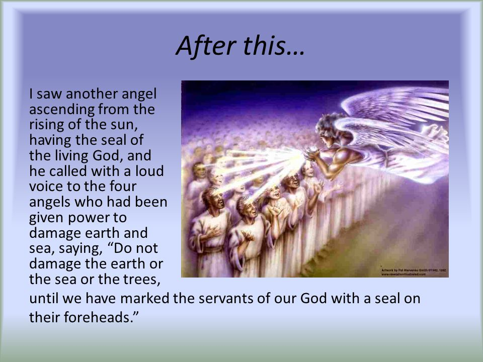 After this… I saw another angel ascending from the rising of the sun, having the seal of the living God, and he called with a loud voice to the four a